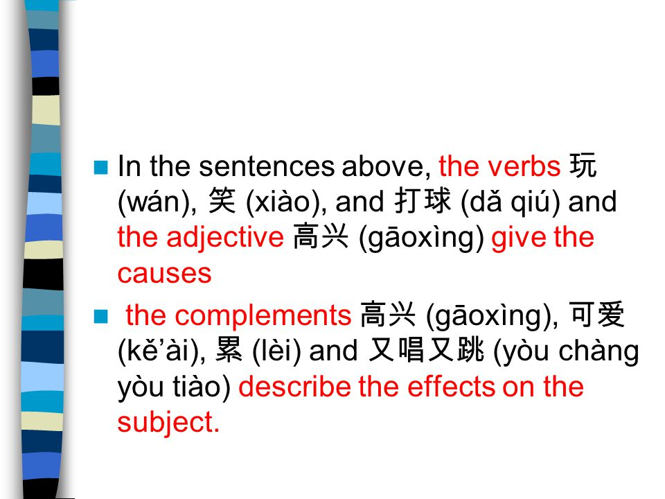 In the sentences above, the verbs 玩 (wán), 笑 (xiào), and 打球 (dǎ qiú) and the adjective 高兴 (gāoxìng) give the causes the complements 高兴 (gāoxìng), 可爱 (kě'ài), 累 (lèi) and 又唱又跳 (yòu chàng yòu tiào) describe the effects on the subject.