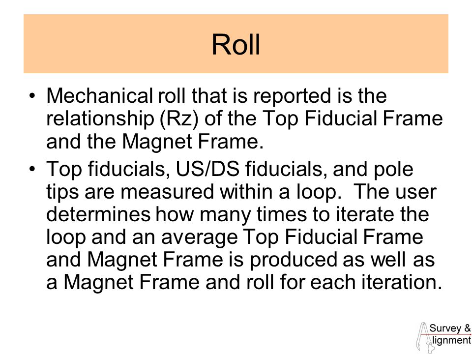 23 Roll Mechanical roll that is reported is the relationship (Rz) of the Top Fiducial Frame and the Magnet Frame.