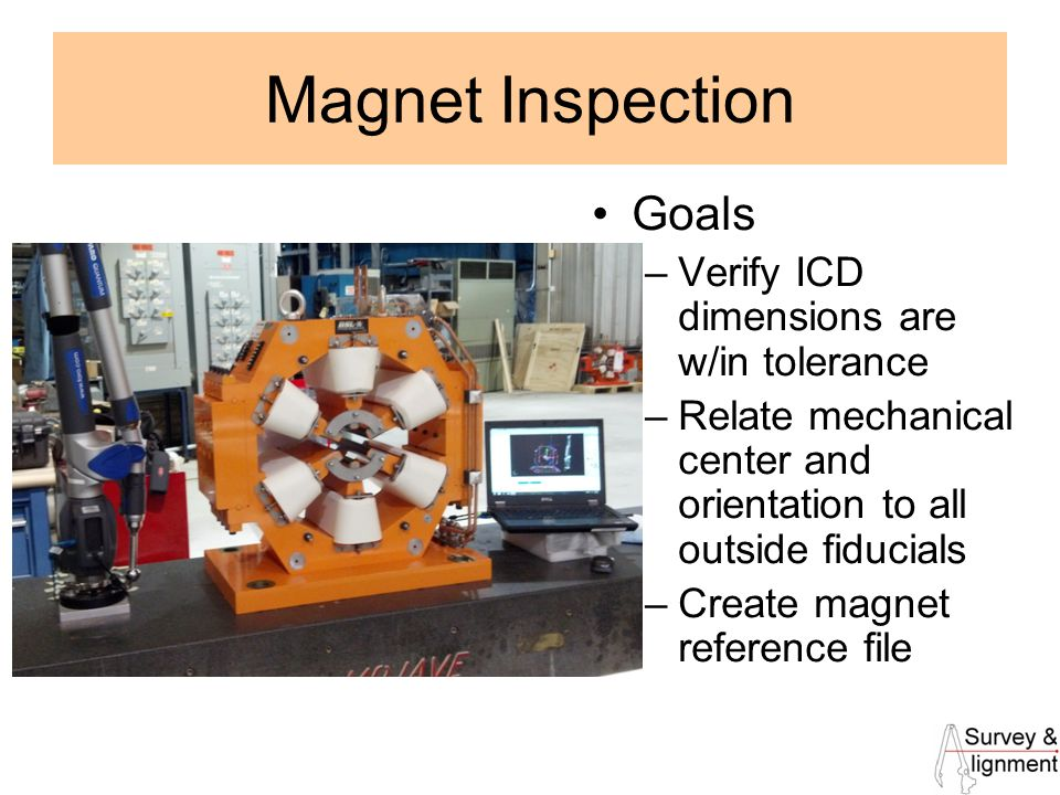 7 Magnet Inspection Goals –Verify ICD dimensions are w/in tolerance –Relate mechanical center and orientation to all outside fiducials –Create magnet reference file