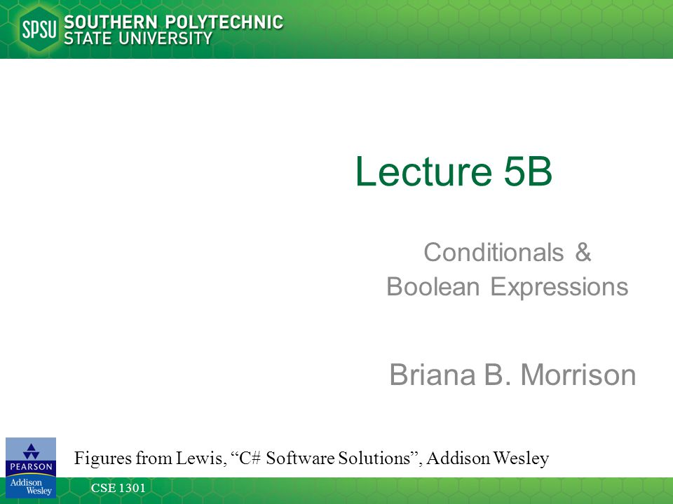 CSE 1301 Lecture 5B Conditionals & Boolean Expressions Figures from Lewis, C# Software Solutions , Addison Wesley Briana B.