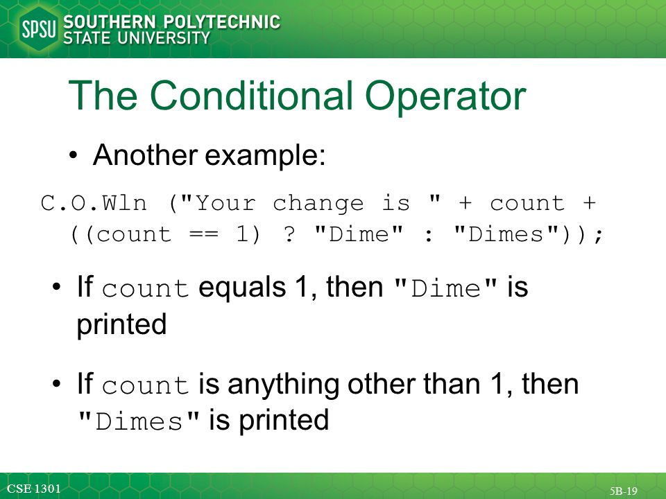 CSE 1301 5B-19 The Conditional Operator Another example: C.O.Wln ( Your change is + count + ((count == 1) .
