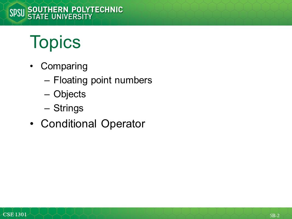 CSE 1301 5B-2 Topics Comparing –Floating point numbers –Objects –Strings Conditional Operator