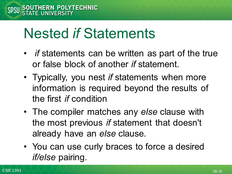 CSE 1301 5B-20 Nested if Statements if statements can be written as part of the true or false block of another if statement.