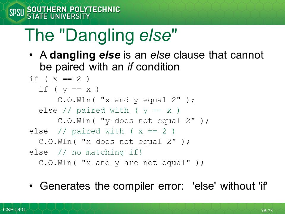 CSE 1301 5B-23 The Dangling else A dangling else is an else clause that cannot be paired with an if condition if ( x == 2 ) if ( y == x ) C.O.Wln( x and y equal 2 ); else // paired with ( y == x ) C.O.Wln( y does not equal 2 ); else // paired with ( x == 2 ) C.O.Wln( x does not equal 2 ); else // no matching if.