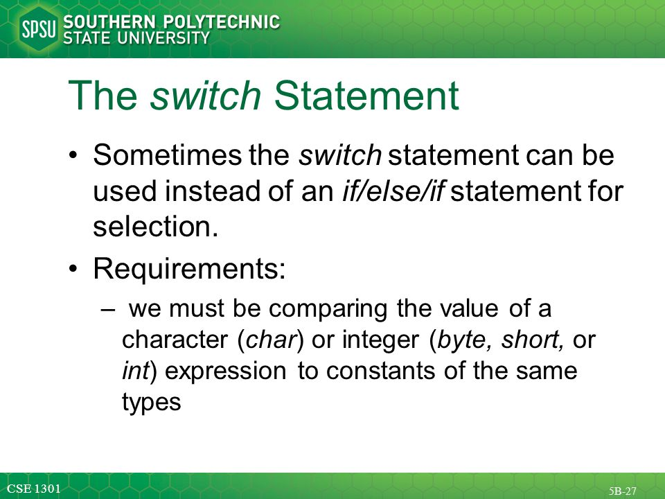 CSE 1301 5B-27 The switch Statement Sometimes the switch statement can be used instead of an if/else/if statement for selection.