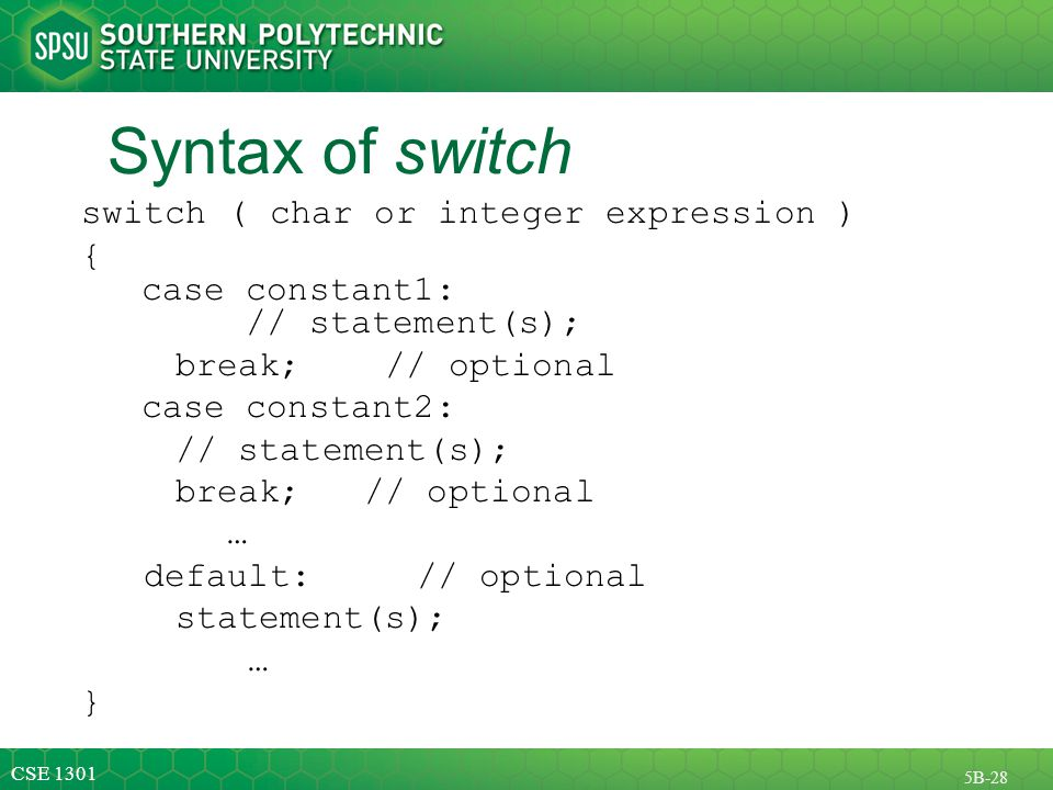 CSE 1301 5B-28 Syntax of switch switch ( char or integer expression ) { case constant1: // statement(s); break; // optional case constant2: // statement(s); break; // optional … default: // optional statement(s); … }