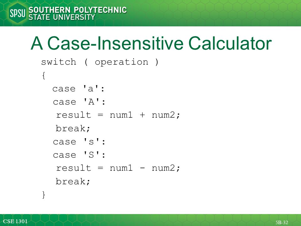 CSE 1301 5B-32 A Case-Insensitive Calculator switch ( operation ) { case a : case A : result = num1 + num2; break; case s : case S : result = num1 - num2; break; }