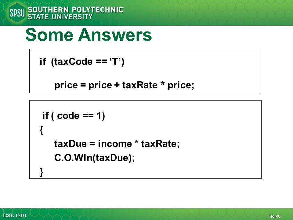 CSE 1301 5B-39 Some Answers if (taxCode == ' T ' ) price = price + taxRate * price ; if ( code == 1) { taxDue = income * taxRate; C.O.Wln(taxDue); }