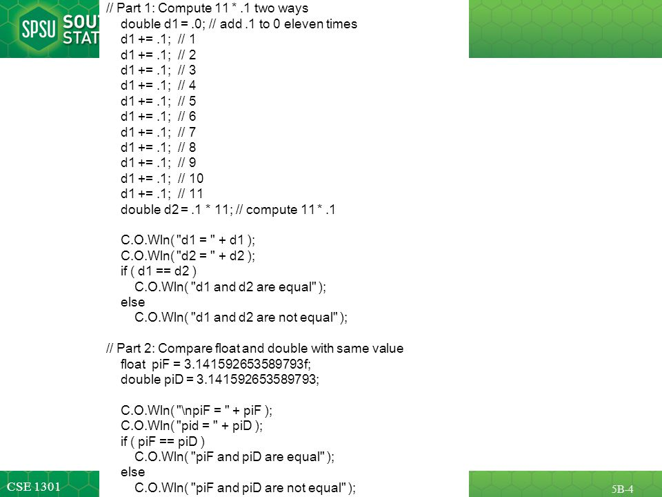 CSE 1301 5B-4 // Part 1: Compute 11 *.1 two ways double d1 =.0; // add.1 to 0 eleven times d1 +=.1; // 1 d1 +=.1; // 2 d1 +=.1; // 3 d1 +=.1; // 4 d1 +=.1; // 5 d1 +=.1; // 6 d1 +=.1; // 7 d1 +=.1; // 8 d1 +=.1; // 9 d1 +=.1; // 10 d1 +=.1; // 11 double d2 =.1 * 11; // compute 11 *.1 C.O.Wln( d1 = + d1 ); C.O.Wln( d2 = + d2 ); if ( d1 == d2 ) C.O.Wln( d1 and d2 are equal ); else C.O.Wln( d1 and d2 are not equal ); // Part 2: Compare float and double with same value float piF = 3.141592653589793f; double piD = 3.141592653589793; C.O.Wln( \npiF = + piF ); C.O.Wln( pid = + piD ); if ( piF == piD ) C.O.Wln( piF and piD are equal ); else C.O.Wln( piF and piD are not equal );