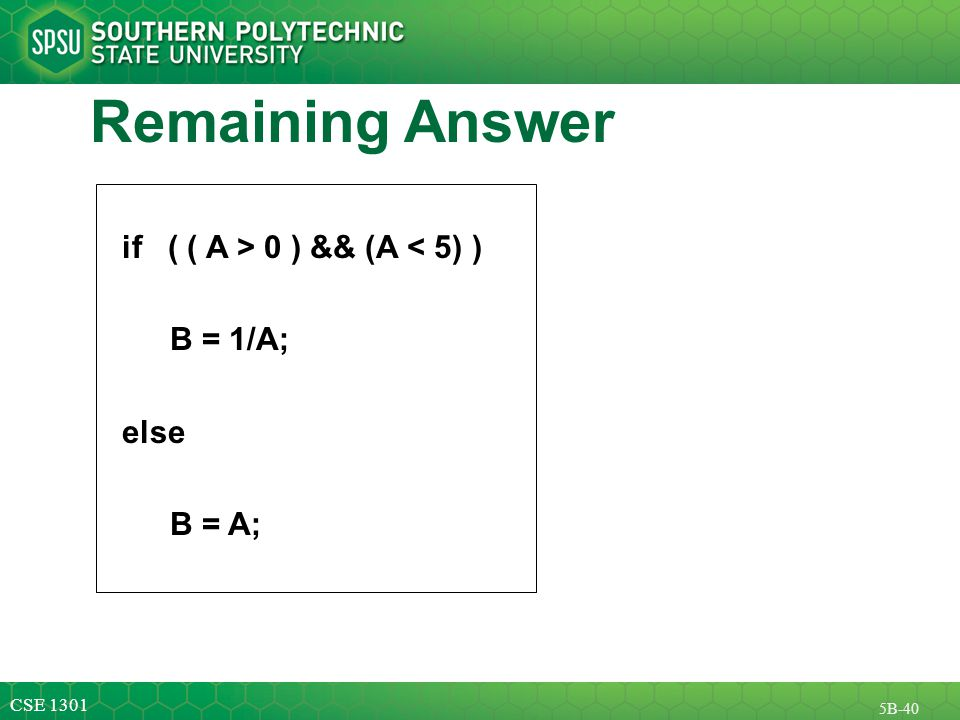CSE 1301 5B-40 Remaining Answer if ( ( A > 0 ) && (A < 5) ) B = 1/A; else B = A;