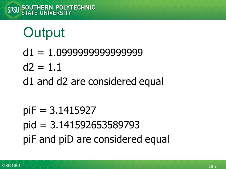 CSE 1301 5B-8 Output d1 = 1.0999999999999999 d2 = 1.1 d1 and d2 are considered equal piF = 3.1415927 pid = 3.141592653589793 piF and piD are considered equal
