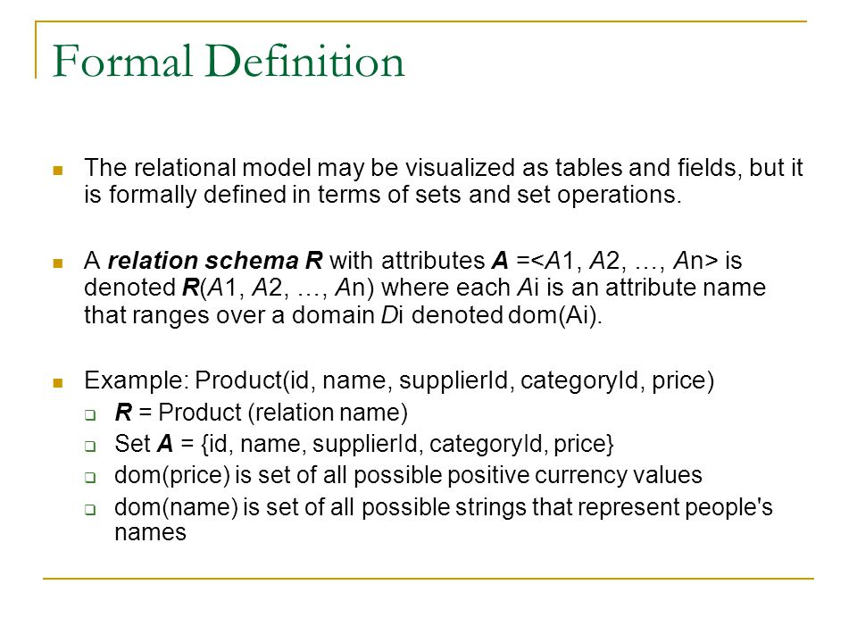 Formal Definition The relational model may be visualized as tables and fields, but it is formally defined in terms of sets and set operations.