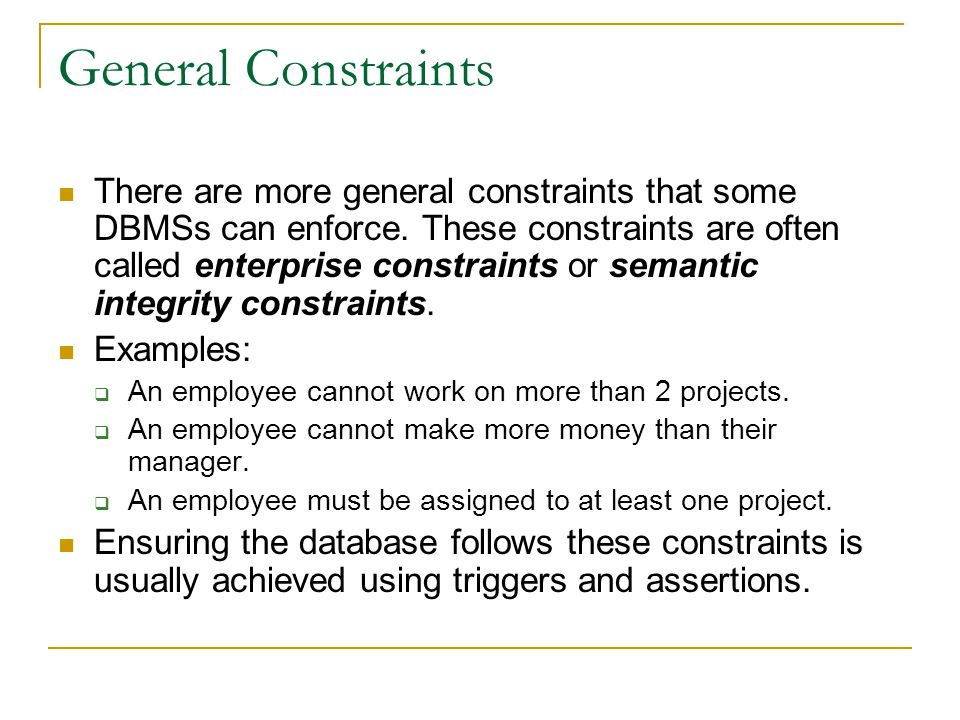 General Constraints There are more general constraints that some DBMSs can enforce.