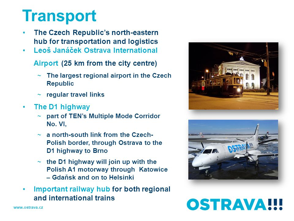 Transport The Czech Republic's north-eastern hub for transportation and logistics Leoš Janáček Ostrava International Airport (25 km from the city centre) ~The largest regional airport in the Czech Republic ~regular travel links The D1 highway ~part of TEN's Multiple Mode Corridor No.