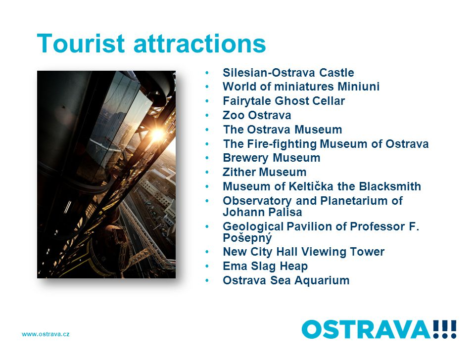 Tourist attractions Silesian-Ostrava Castle World of miniatures Miniuni Fairytale Ghost Cellar Zoo Ostrava The Ostrava Museum The Fire-fighting Museum of Ostrava Brewery Museum Zither Museum Museum of Keltička the Blacksmith Observatory and Planetarium of Johann Palisa Geological Pavilion of Professor F.