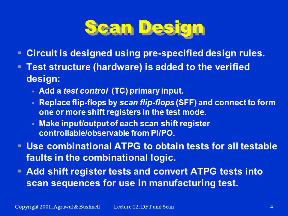 Copyright 2001, Agrawal & BushnellLecture 12: DFT and Scan4 Scan Design  Circuit is designed using pre-specified design rules.