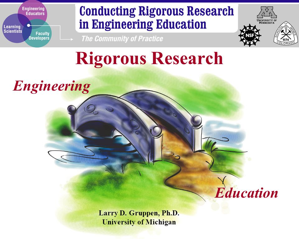 Engineering Education Larry D. Gruppen, Ph.D. University of Michigan Rigorous Research