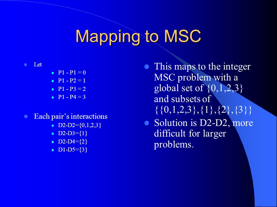 Mapping to MSC Let P1 - P1 = 0 P1 - P2 = 1 P1 - P3 = 2 P1 - P4 = 3 Each pair's interactions D2-D2={0,1,2,3} D2-D3={1} D2-D4={2} D1-D5={3} This maps to the integer MSC problem with a global set of {0,1,2,3} and subsets of {{0,1,2,3},{1},{2},{3}} Solution is D2-D2, more difficult for larger problems.