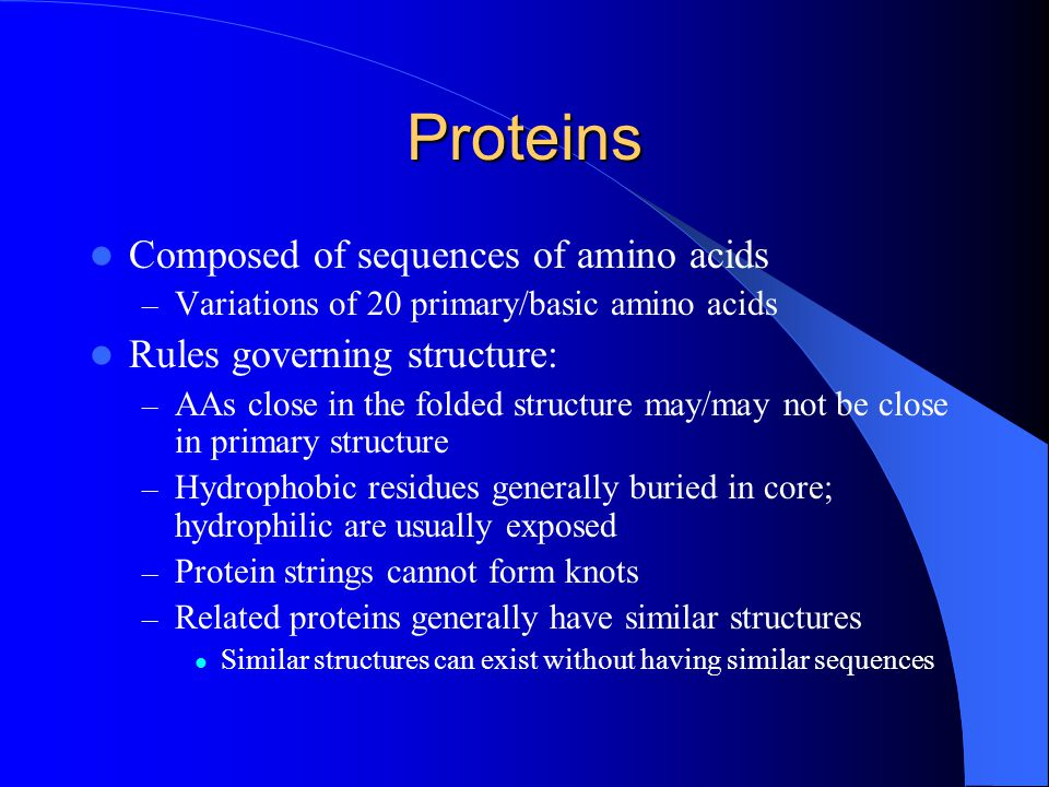 Proteins Composed of sequences of amino acids – Variations of 20 primary/basic amino acids Rules governing structure: – AAs close in the folded structure may/may not be close in primary structure – Hydrophobic residues generally buried in core; hydrophilic are usually exposed – Protein strings cannot form knots – Related proteins generally have similar structures Similar structures can exist without having similar sequences