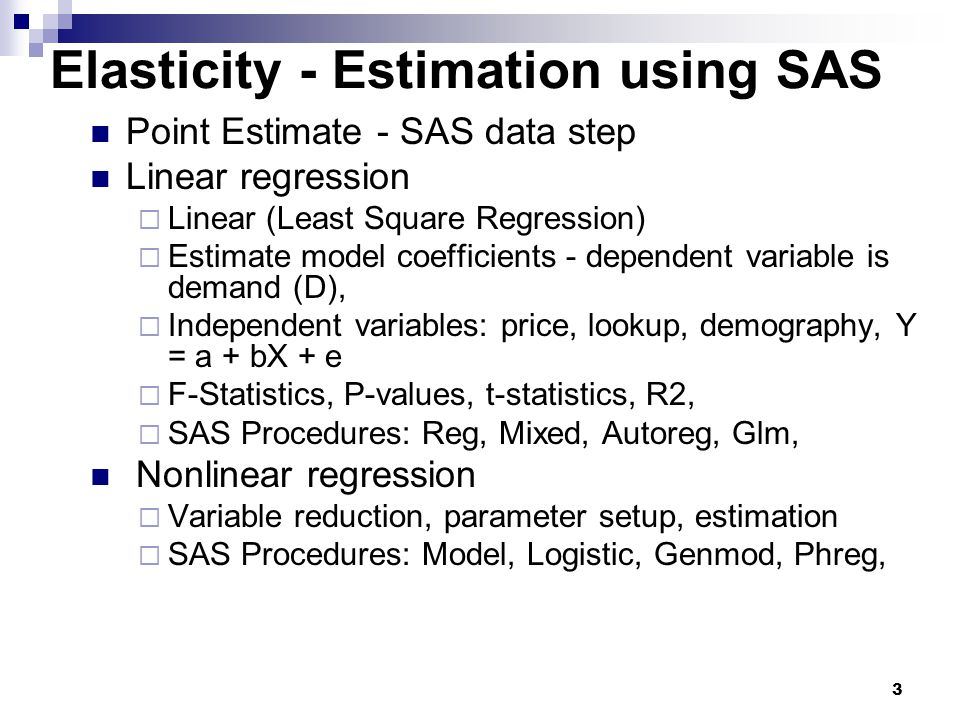 3 Point Estimate - SAS data step Linear regression  Linear (Least Square Regression)  Estimate model coefficients - dependent variable is demand (D),  Independent variables: price, lookup, demography, Y = a + bX + e  F-Statistics, P-values, t-statistics, R2,  SAS Procedures: Reg, Mixed, Autoreg, Glm, Nonlinear regression  Variable reduction, parameter setup, estimation  SAS Procedures: Model, Logistic, Genmod, Phreg, Elasticity - Estimation using SAS