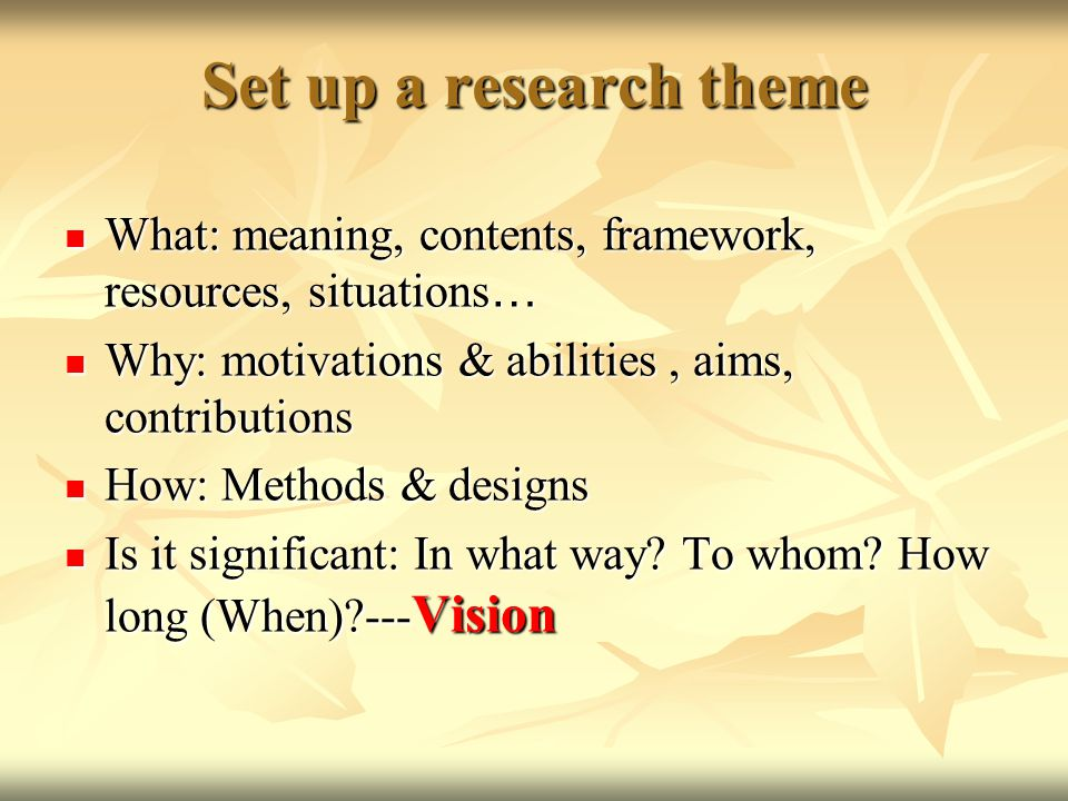 Set up a research theme What: meaning, contents, framework, resources, situations … What: meaning, contents, framework, resources, situations … Why: motivations & abilities, aims, contributions Why: motivations & abilities, aims, contributions How: Methods & designs How: Methods & designs Is it significant: In what way.