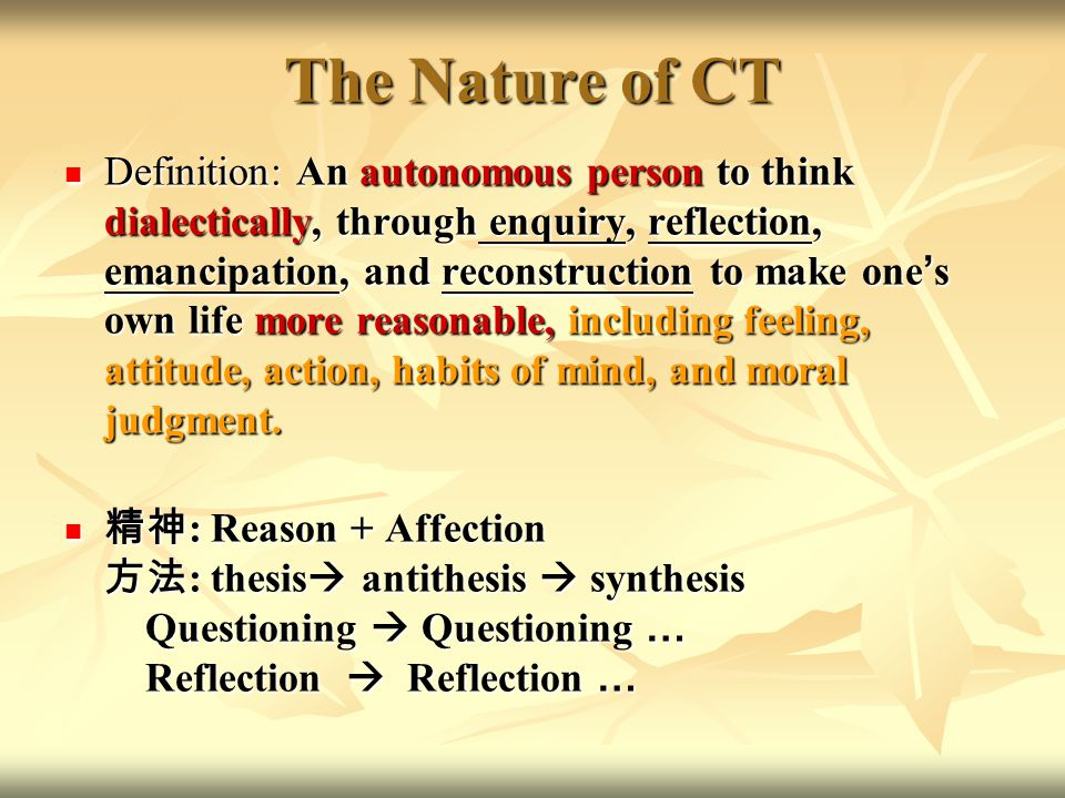 The Nature of CT Definition: An autonomous person to think dialectically, through enquiry, reflection, emancipation, and reconstruction to make one ' s own life more reasonable, including feeling, attitude, action, habits of mind, and moral judgment.