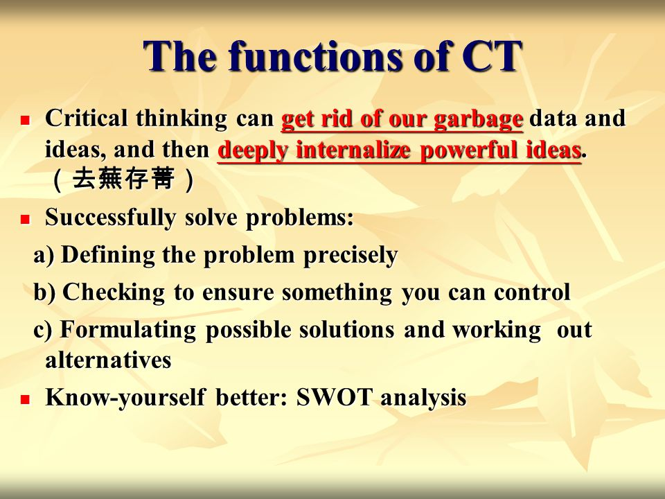 The functions of CT Critical thinking can get rid of our garbage data and ideas, and then deeply internalize powerful ideas.