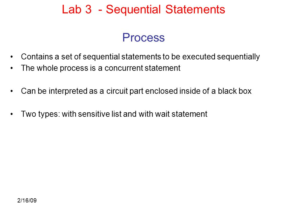 2/16/09 Process Contains a set of sequential statements to be executed sequentially The whole process is a concurrent statement Can be interpreted as a circuit part enclosed inside of a black box Two types: with sensitive list and with wait statement Lab 3 - Sequential Statements