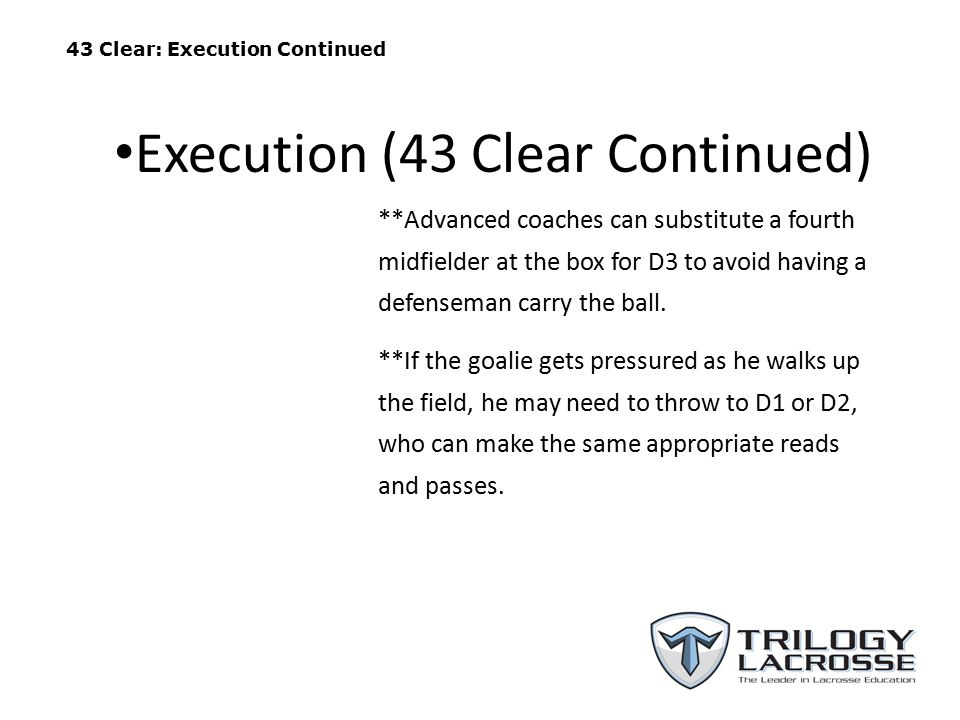43 Clear: Execution Continued **Advanced coaches can substitute a fourth midfielder at the box for D3 to avoid having a defenseman carry the ball.