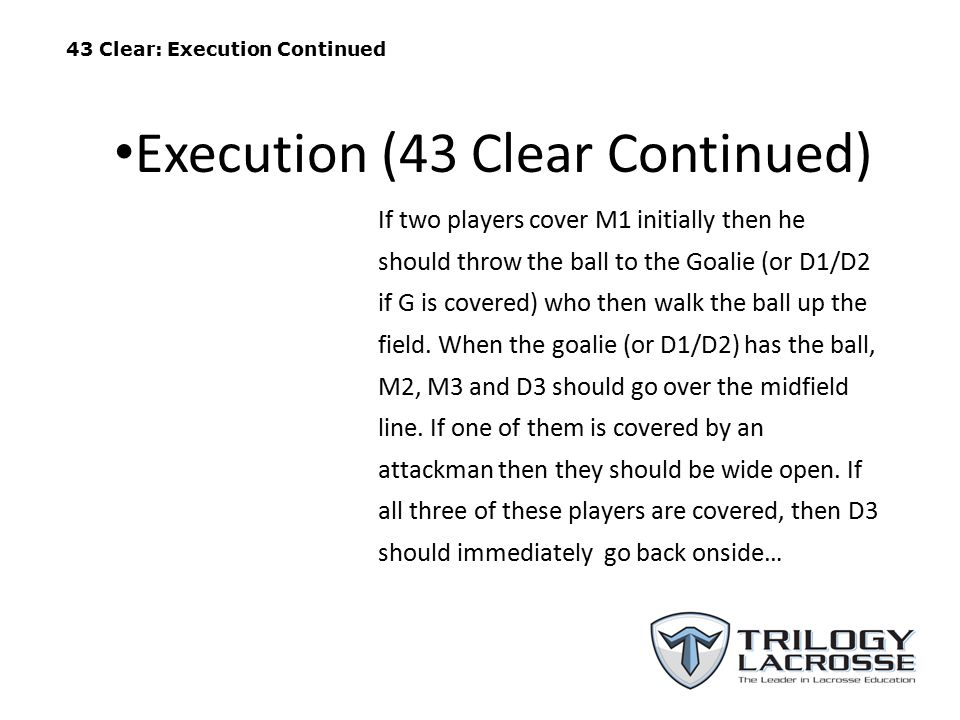 43 Clear: Execution Continued If two players cover M1 initially then he should throw the ball to the Goalie (or D1/D2 if G is covered) who then walk the ball up the field.