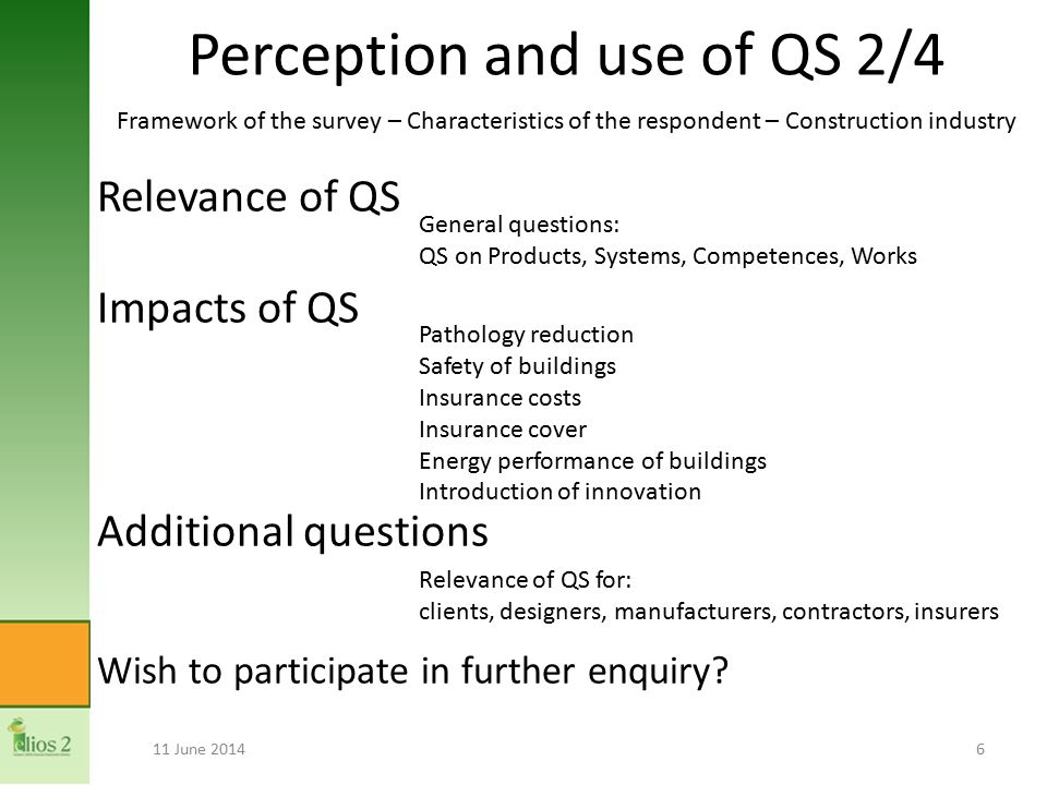 Perception and use of QS 2/4 11 June 20146 Pathology reduction Safety of buildings Insurance costs Insurance cover Energy performance of buildings Introduction of innovation General questions: QS on Products, Systems, Competences, Works Relevance of QS for: clients, designers, manufacturers, contractors, insurers Framework of the survey – Characteristics of the respondent – Construction industry Relevance of QS Impacts of QS Additional questions Wish to participate in further enquiry