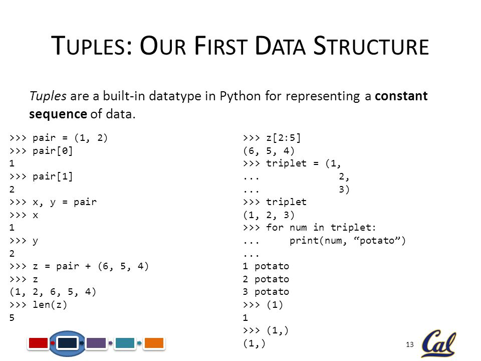 13 T UPLES : O UR F IRST D ATA S TRUCTURE Tuples are a built-in datatype in Python for representing a constant sequence of data.