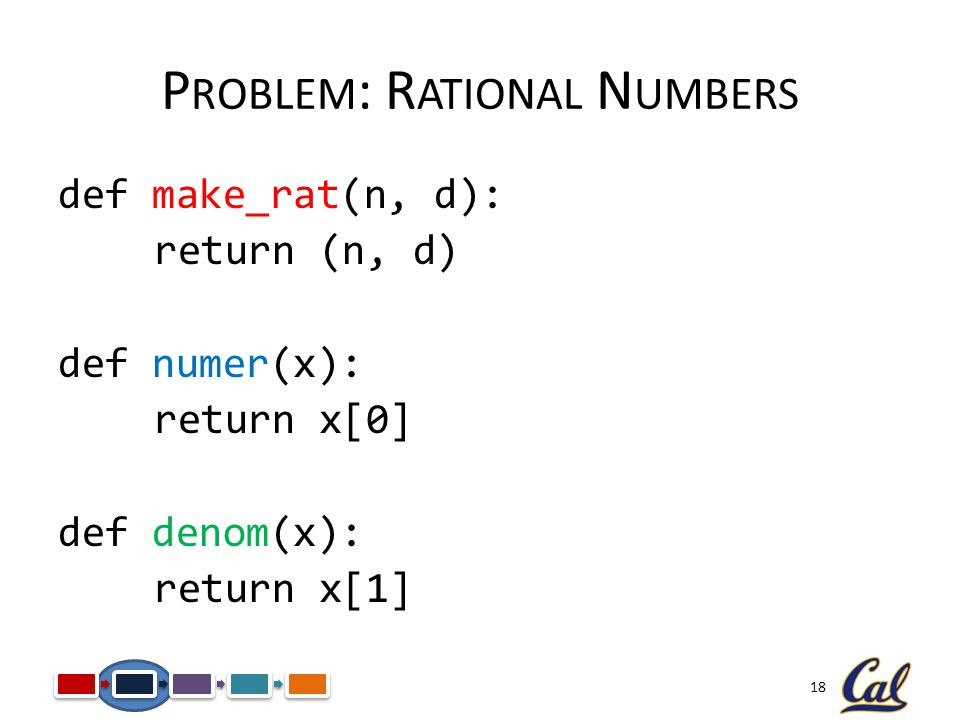 18 P ROBLEM : R ATIONAL N UMBERS def make_rat(n, d): return (n, d) def numer(x): return x[0] def denom(x): return x[1]