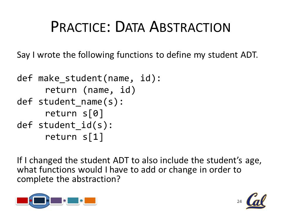 24 P RACTICE : D ATA A BSTRACTION Say I wrote the following functions to define my student ADT.