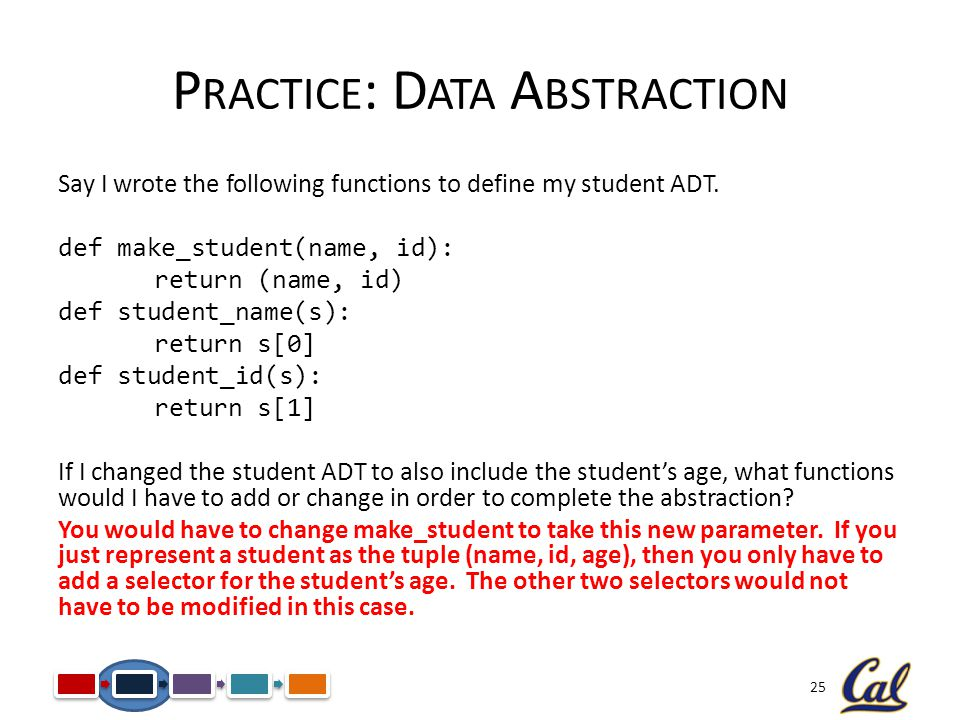 25 P RACTICE : D ATA A BSTRACTION Say I wrote the following functions to define my student ADT.