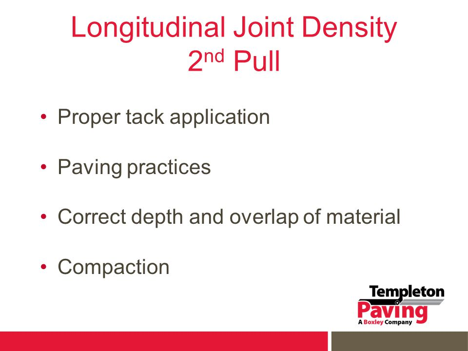 Longitudinal Joint Density 2 nd Pull Proper tack application Paving practices Correct depth and overlap of material Compaction