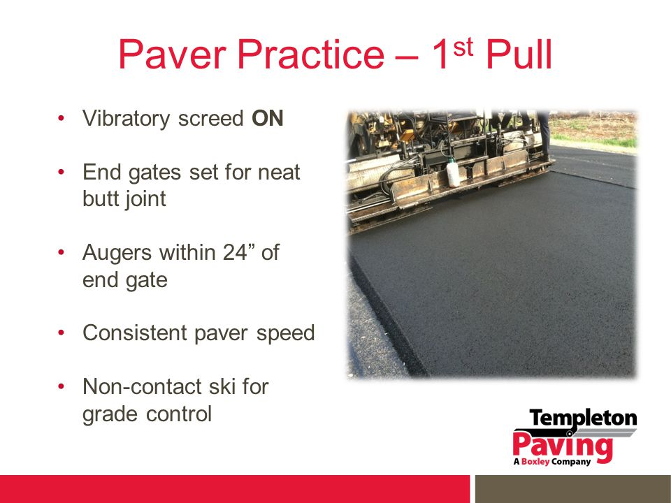 Paver Practice – 1 st Pull Vibratory screed ON End gates set for neat butt joint Augers within 24 of end gate Consistent paver speed Non-contact ski for grade control