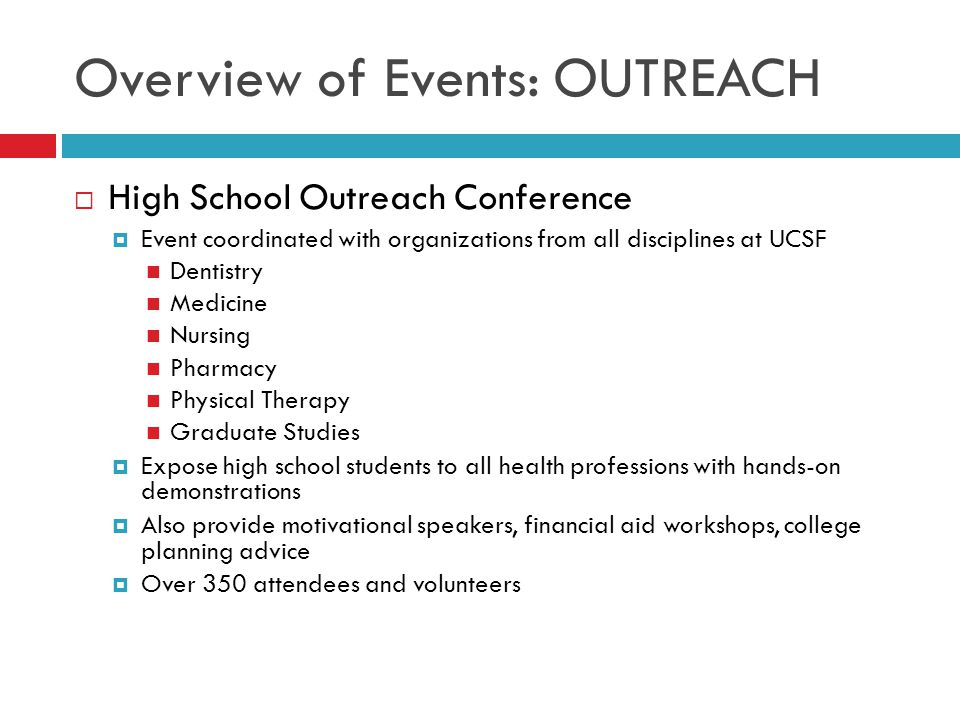 Overview of Events: OUTREACH  High School Outreach Conference  Event coordinated with organizations from all disciplines at UCSF Dentistry Medicine Nursing Pharmacy Physical Therapy Graduate Studies  Expose high school students to all health professions with hands-on demonstrations  Also provide motivational speakers, financial aid workshops, college planning advice  Over 350 attendees and volunteers