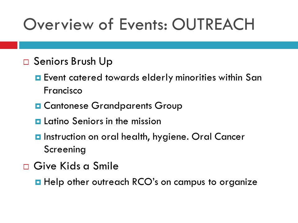 Overview of Events: OUTREACH  Seniors Brush Up  Event catered towards elderly minorities within San Francisco  Cantonese Grandparents Group  Latino Seniors in the mission  Instruction on oral health, hygiene.
