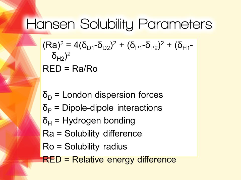 (Ra) 2 = 4(δ D1 -δ D2 ) 2 + (δ P1 -δ P2 ) 2 + (δ H1 - δ H2 ) 2 RED = Ra/Ro δ D = London dispersion forces δ P = Dipole-dipole interactions δ H = Hydrogen bonding Ra = Solubility difference Ro = Solubility radius RED = Relative energy difference