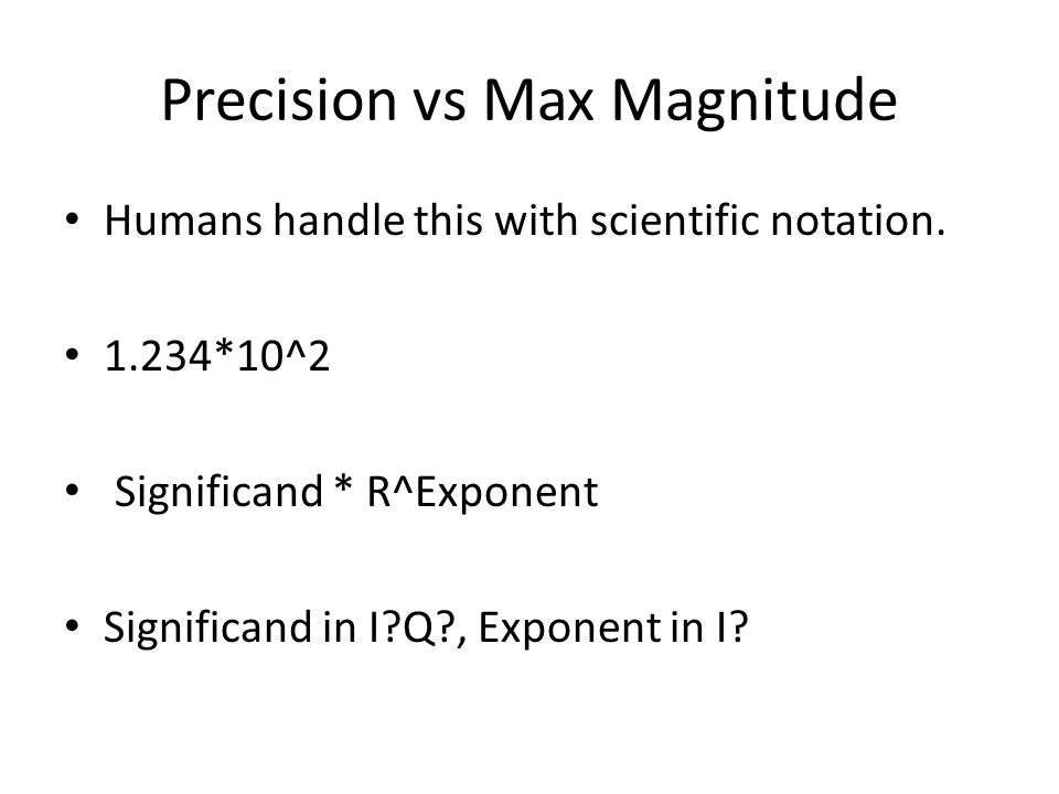 Precision vs Max Magnitude Humans handle this with scientific notation.