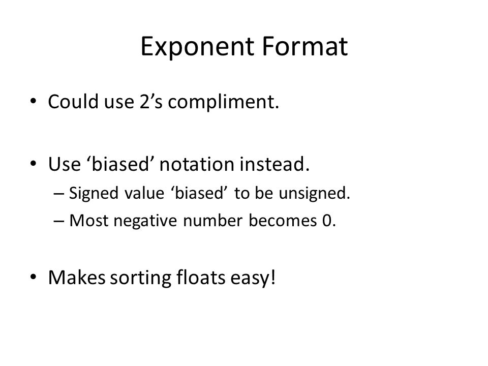 Exponent Format Could use 2's compliment. Use 'biased' notation instead.
