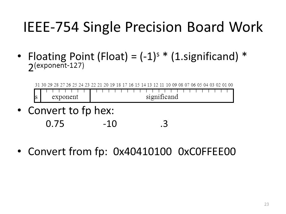 23 IEEE-754 Single Precision Board Work Floating Point (Float) = (-1) s * (1.significand) * 2 (exponent-127) Convert to fp hex: 0.75-10.3 Convert from fp: 0x40410100 0xC0FFEE00 3130292827262524232221201918171615141312111009080706050403020100 significandsexponent