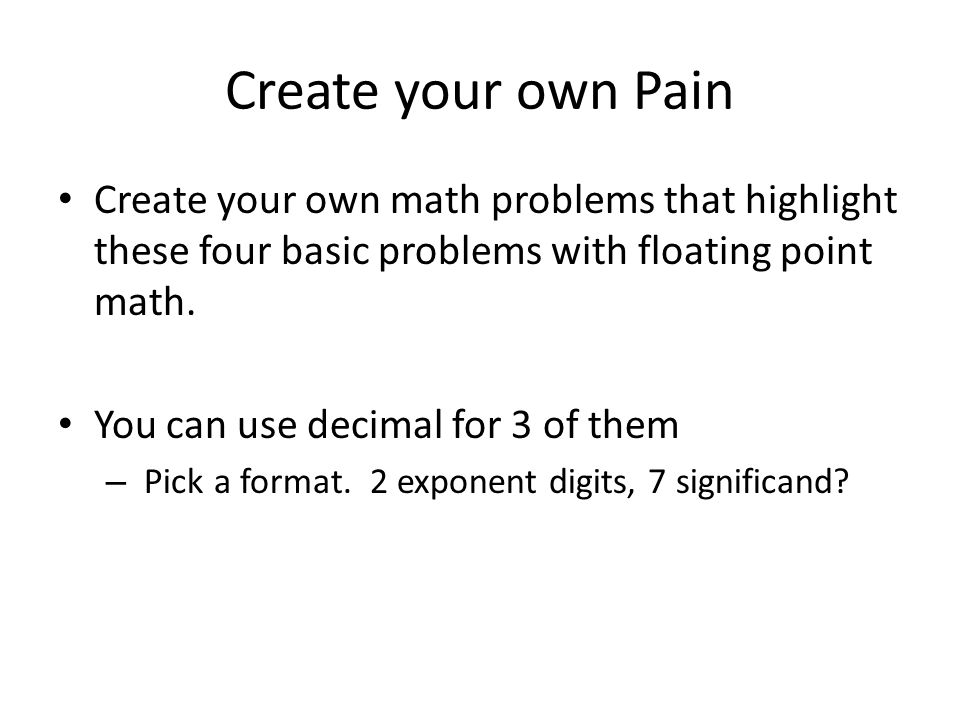 Create your own Pain Create your own math problems that highlight these four basic problems with floating point math.