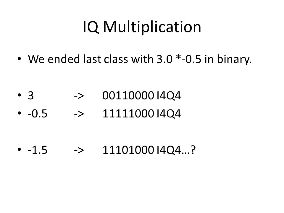 IQ Multiplication We ended last class with 3.0 *-0.5 in binary.