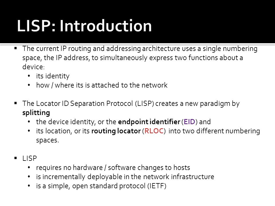  The current IP routing and addressing architecture uses a single numbering space, the IP address, to simultaneously express two functions about a device: its identity how / where its is attached to the network  The Locator ID Separation Protocol (LISP) creates a new paradigm by splitting the device identity, or the endpoint identifier (EID) and its location, or its routing locator (RLOC) into two different numbering spaces.