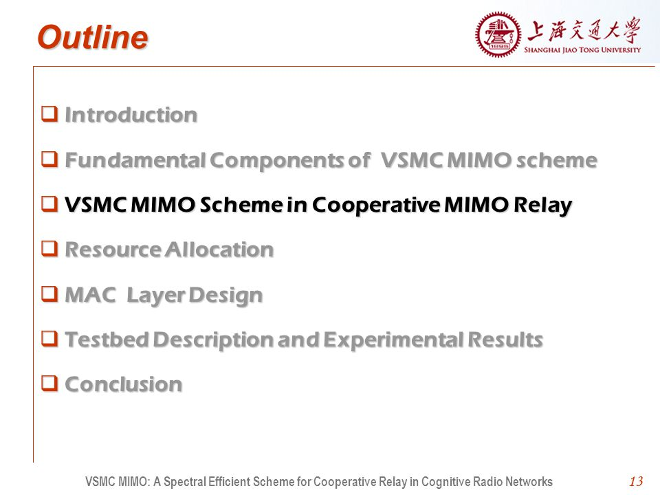 13 Outline Introduction Fundamental Components of VSMC MIMO scheme VSMC MIMO Scheme in Cooperative MIMO Relay Resource Allocation MAC Layer Design Testbed Description and Experimental Results Conclusion 13 VSMC MIMO: A Spectral Efficient Scheme for Cooperative Relay in Cognitive Radio Networks