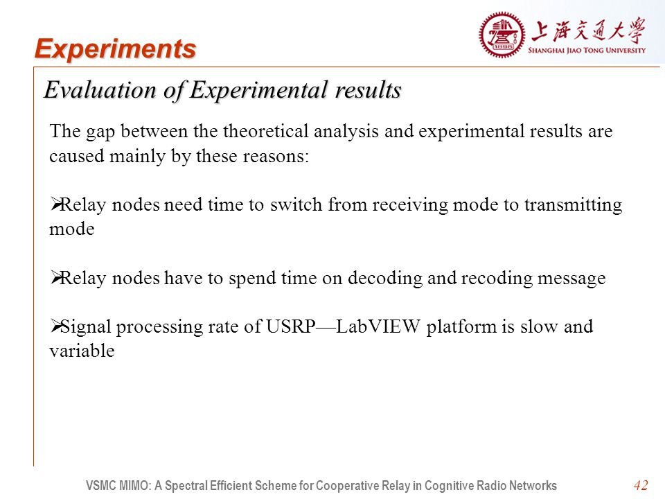 42 Evaluation of Experimental results VSMC MIMO: A Spectral Efficient Scheme for Cooperative Relay in Cognitive Radio Networks Experiments The gap between the theoretical analysis and experimental results are caused mainly by these reasons:   Relay nodes need time to switch from receiving mode to transmitting mode   Relay nodes have to spend time on decoding and recoding message   Signal processing rate of USRP—LabVIEW platform is slow and variable