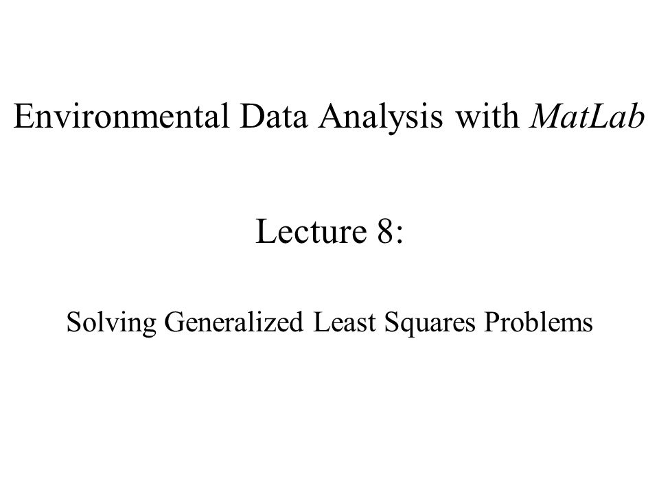 Environmental Data Analysis with MatLab Lecture 8: Solving Generalized Least Squares Problems