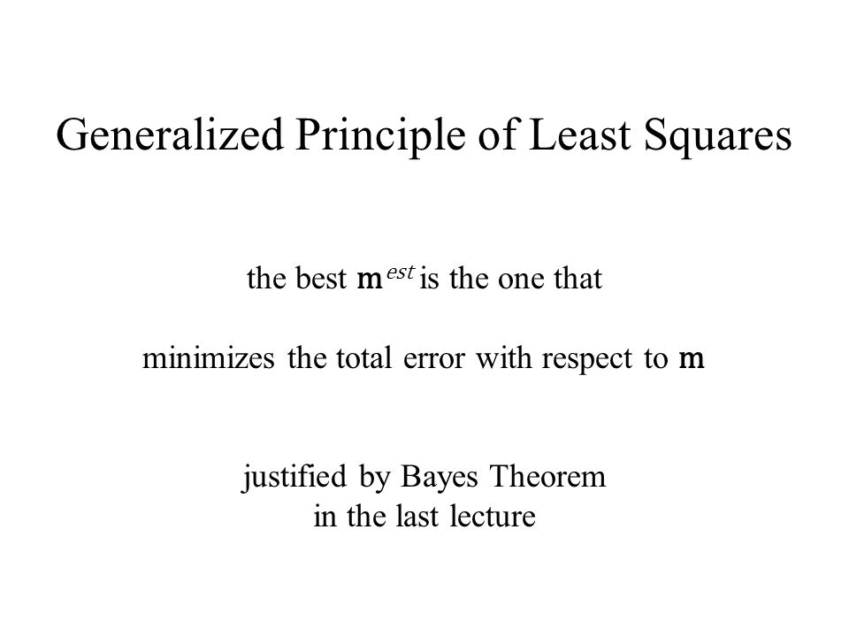 Generalized Principle of Least Squares the best m est is the one that minimizes the total error with respect to m justified by Bayes Theorem in the last lecture